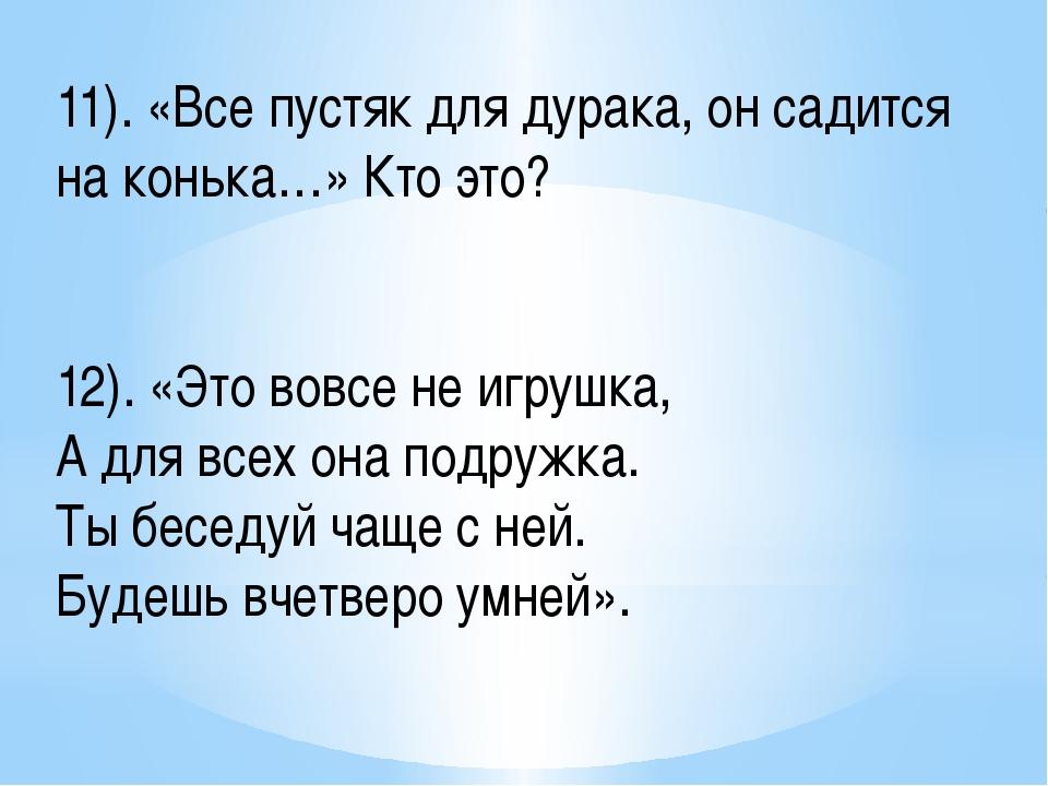 11). «Все пустяк для дурака, он садится на конька…» Кто это? 12). «Это вовсе...