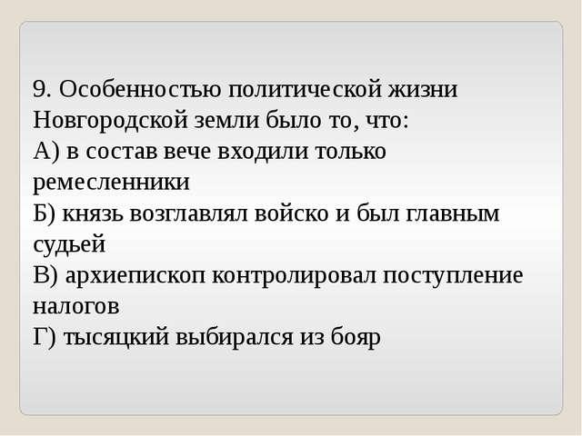 9. Особенностью политической жизни Новгородской земли было то, что: А) в сост...