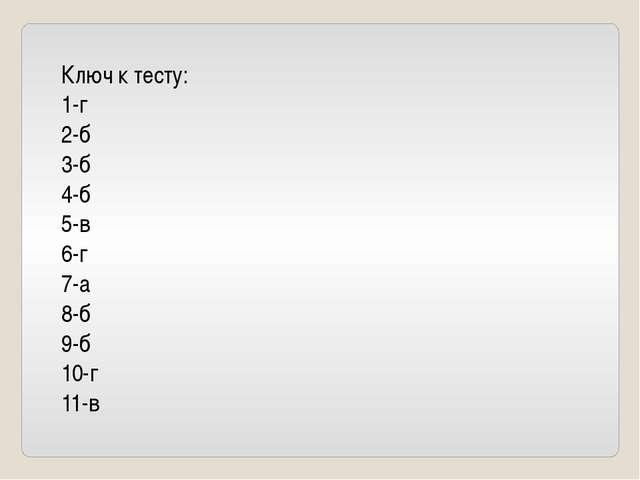Ключ к тесту: 1-г 2-б 3-б 4-б 5-в 6-г 7-а 8-б 9-б 10-г 11-в