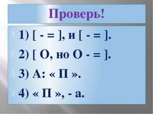 Проверь! 1) [ - = ], и [ - = ]. 2) [ O, но O - = ]. 3) А: « П ». 4) « П », - а.