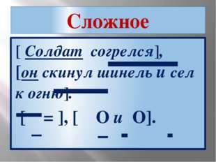 Сложное [ Солдат согрелся], [он скинул шинель и сел к огню]. [ = ], [ O и O].