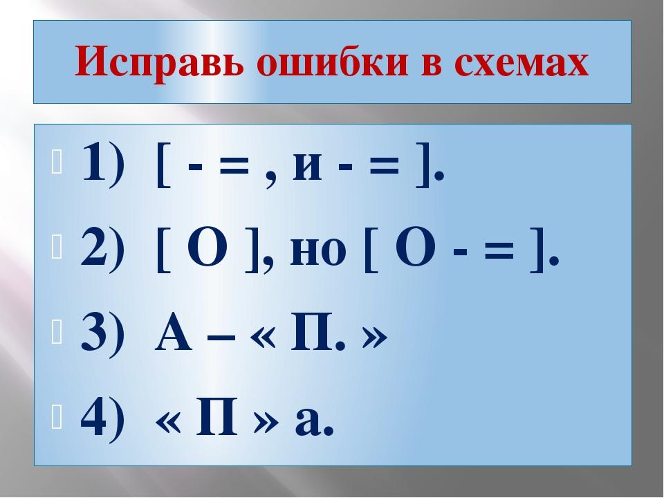 Исправь ошибки в схемах 1) [ - = , и - = ]. 2) [ O ], но [ O - = ]. 3) А – «...