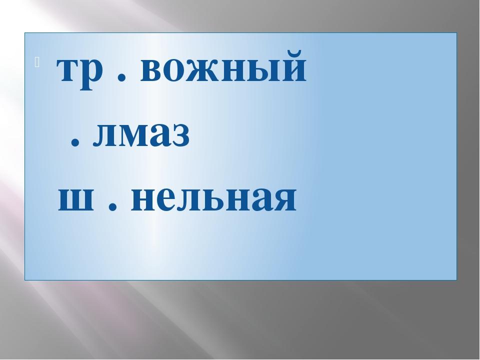 тр . вожный . лмаз ш . нельная