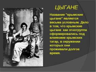 """ЦЫГАНЕ Название """"крымские цыгане"""" является весьма условным. Дело в том, что к"""