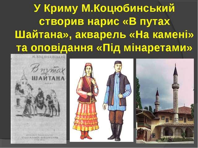 У Криму М.Коцюбинський створив нарис «В путах Шайтана», акварель «На камені»...