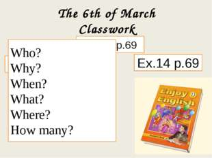 The 6th of March Classwork Ex. 12 p.69 Ex.13 p.69 Ex.14 p.69 Who? Why? When?