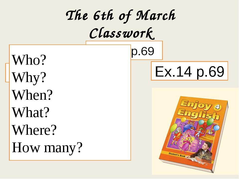 The 6th of March Classwork Ex. 12 p.69 Ex.13 p.69 Ex.14 p.69 Who? Why? When?...