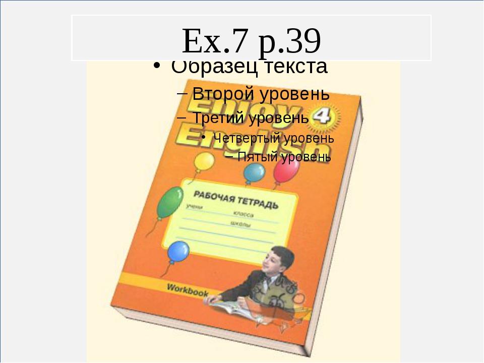 Ex.5 p.39 Ex.6 p.39 Ex.7 p.39