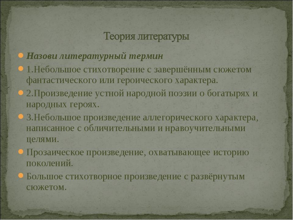 Назови литературный термин 1.Небольшое стихотворение с завершённым сюжетом фа...