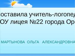 составила учитель-логопед МОУ лицея №22 города Орёл МАРТЫНОВА ОЛЬГА АЛЕКСАНД