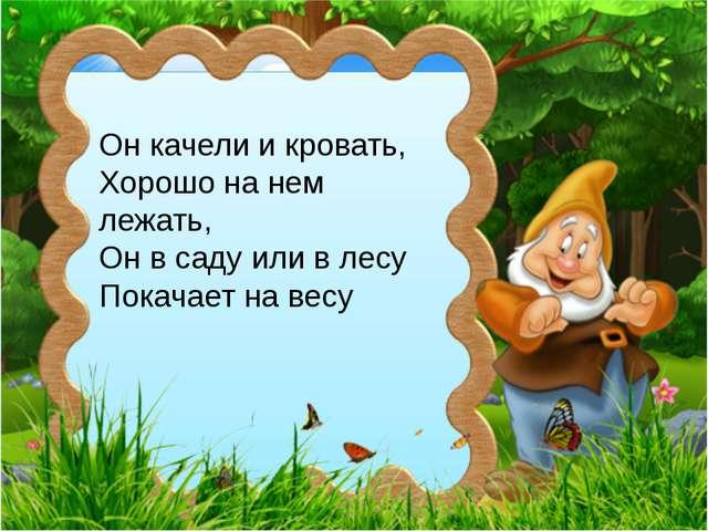 Он качели и кровать, Хорошо на нем лежать, Он в саду или в лесу Покачает на в...