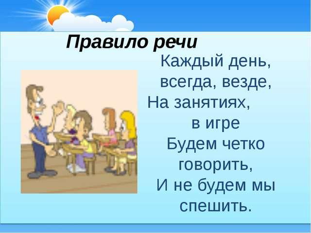 Правило речи Каждый день, всегда, везде, На занятиях, в игре Будем четко гово...
