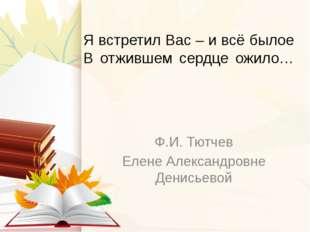 Я встретил Вас – и всё былое В отжившем сердце ожило… Ф.И. Тютчев Елене Алекс