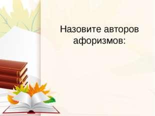 Назовите авторов афоризмов: