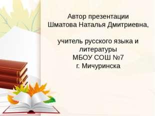 Автор презентации Шматова Наталья Дмитриевна, учитель русского языка и литера