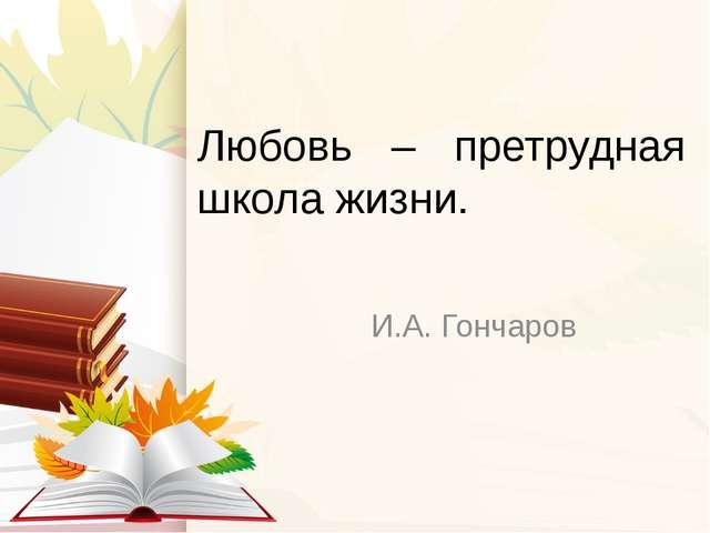 Любовь – претрудная школа жизни. И.А. Гончаров