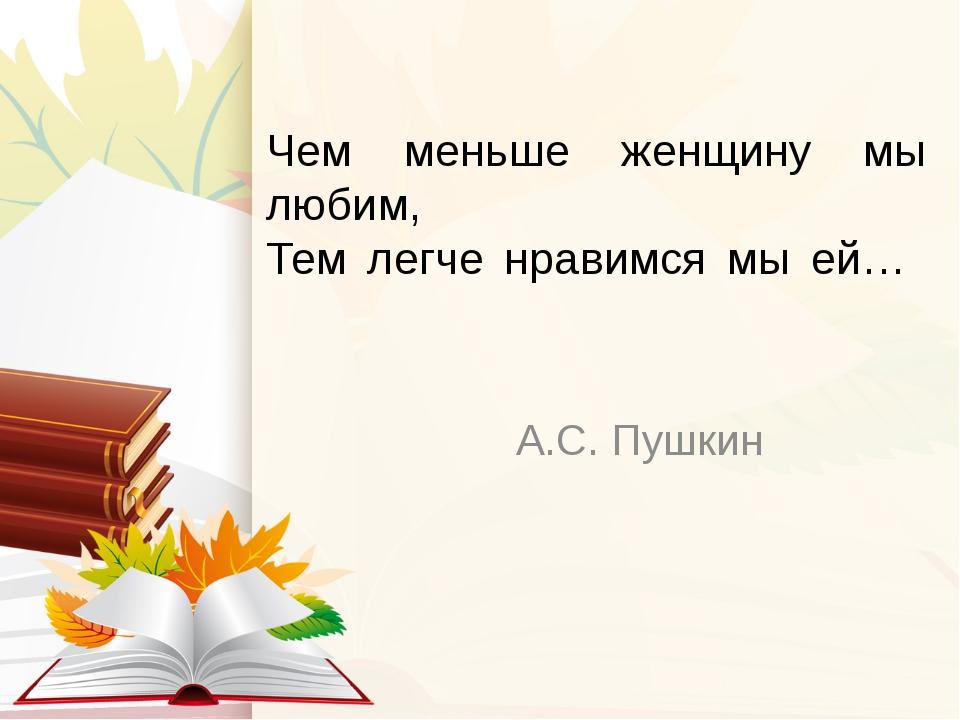Чем меньше женщину мы любим, Тем легче нравимся мы ей… А.С. Пушкин