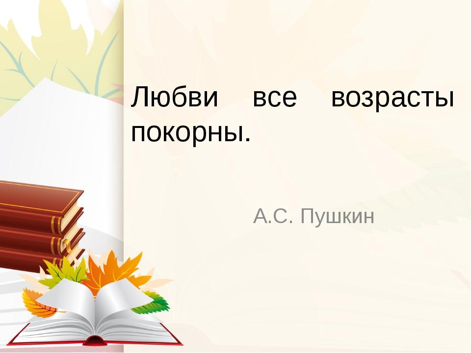 Любви все возрасты покорны. А.С. Пушкин