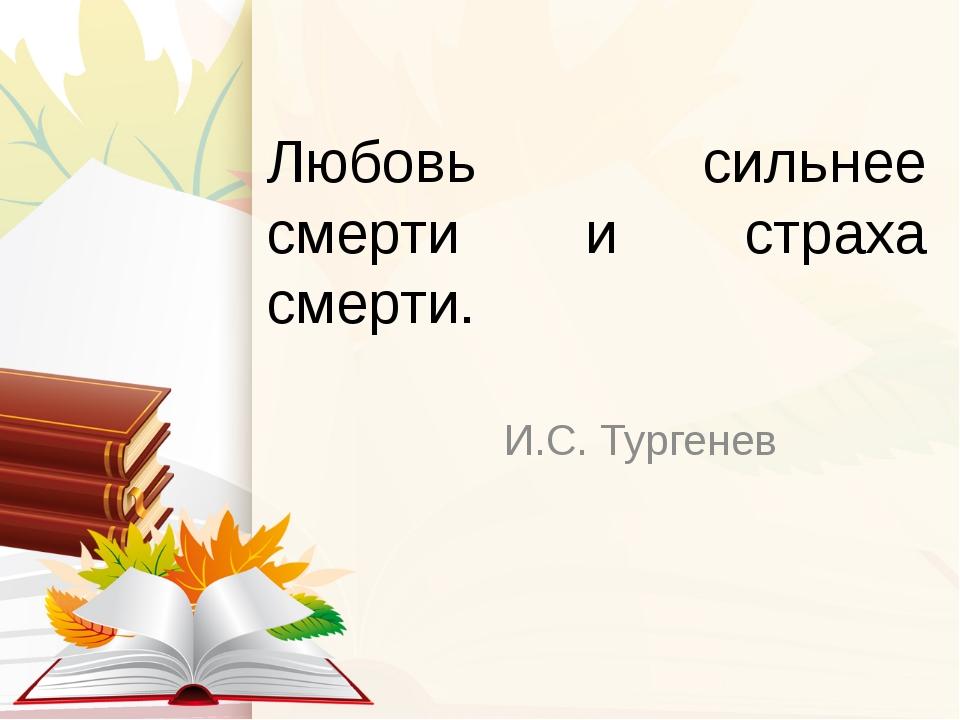 Любовь сильнее смерти и страха смерти. И.С. Тургенев