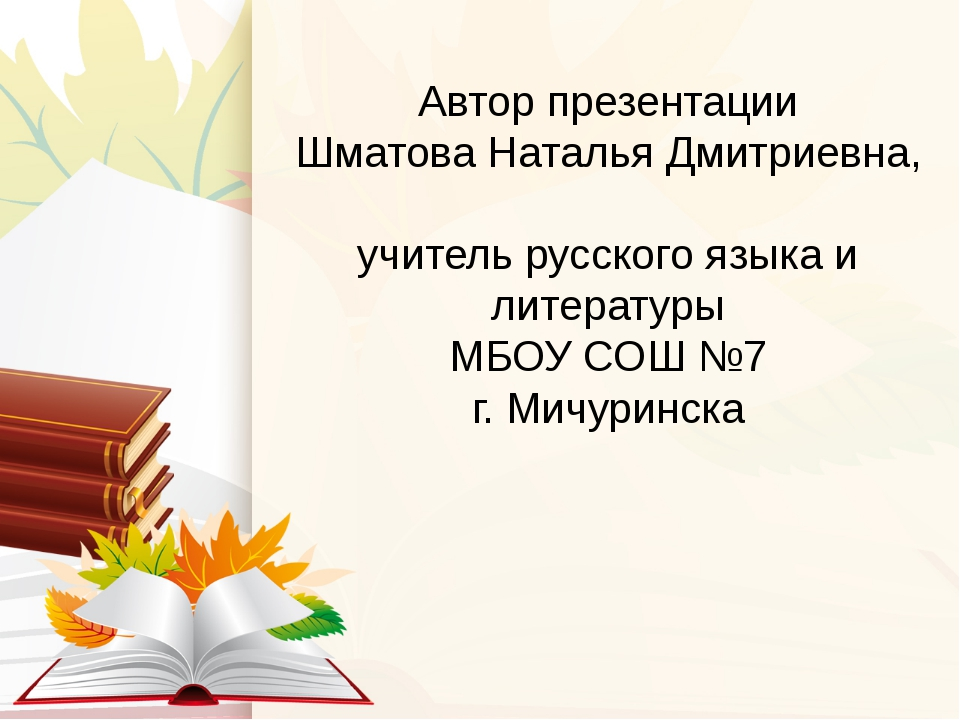 Автор презентации Шматова Наталья Дмитриевна, учитель русского языка и литера...