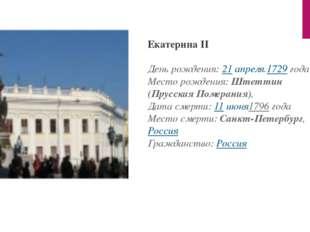 Екатерина II День рождения:21 апреля.1729года Место рождения:Штеттин (Прус