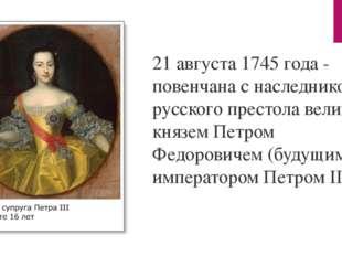 21 августа 1745 года - повенчана с наследником русского престола великим княз