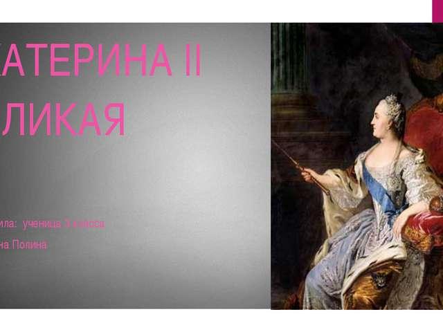 ЕКАТЕРИНА II ВЕЛИКАЯ Подготовила: ученица 3 класса Потопахина Полина