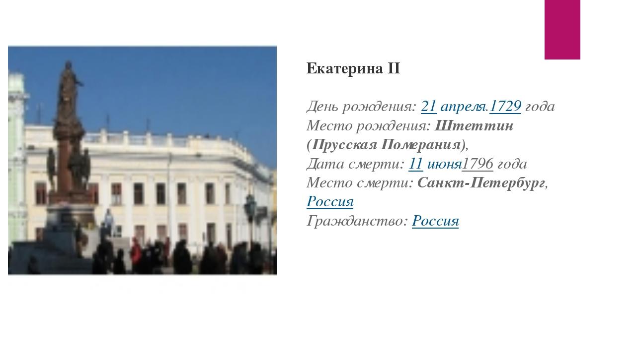 Екатерина II День рождения:21 апреля.1729года Место рождения:Штеттин (Прус...