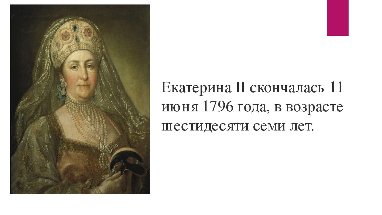 Екатерина II скончалась 11 июня 1796 года, в возрасте шестидесяти семи лет.