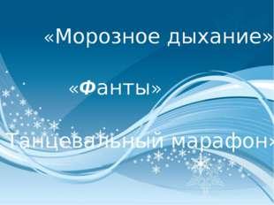 «Морозное дыхание» «Фанты» « Танцевальный марафон»