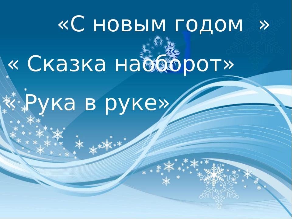«С новым годом » « Сказка наоборот» « Рука в руке»