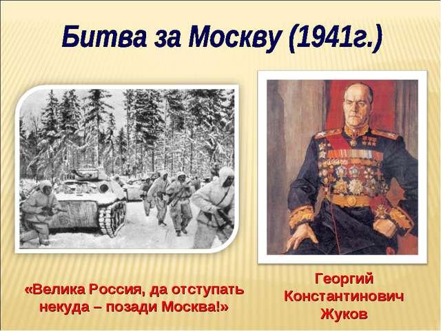 «Велика Россия, да отступать некуда – позади Москва!» Георгий Константинович...