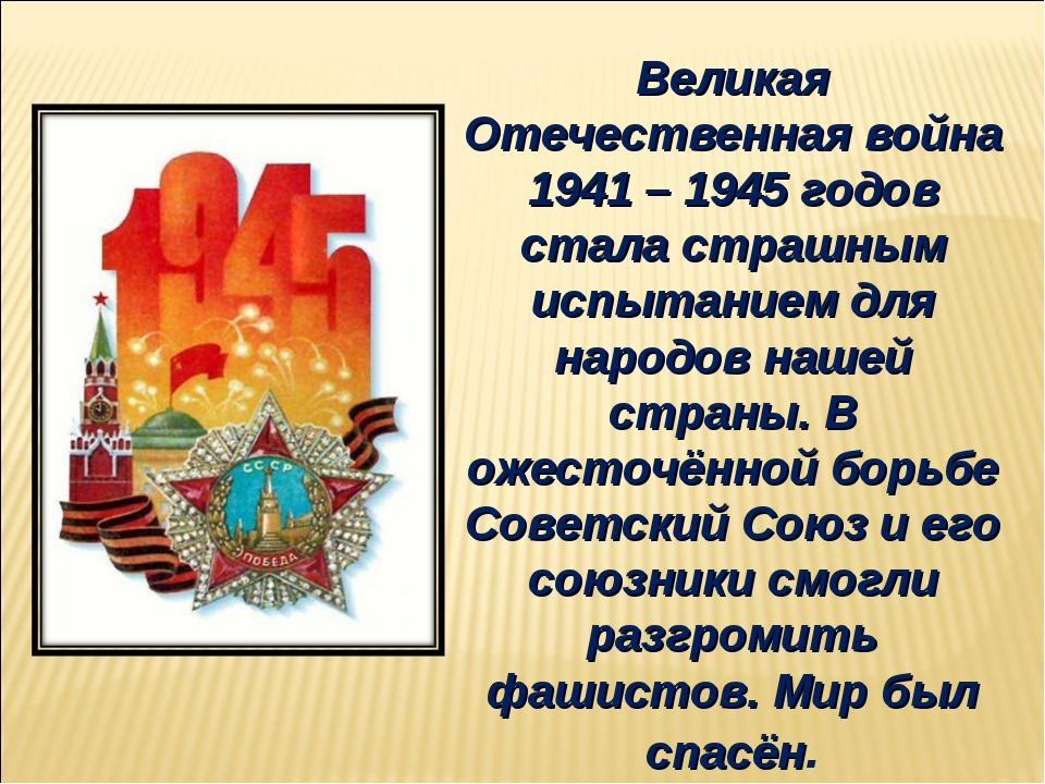 Великая Отечественная война 1941 – 1945 годов стала страшным испытанием для н...