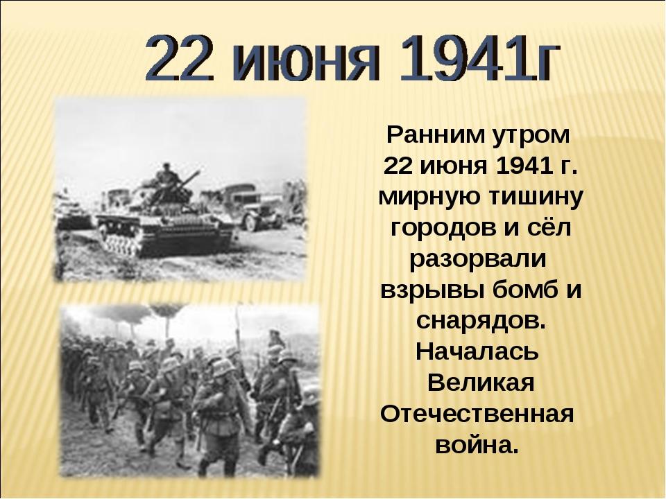 Ранним утром 22 июня 1941 г. мирную тишину городов и сёл разорвали взрывы бом...