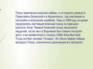 Петра привлекали морские забавы, и он надолго уезжал в Переславль-Залесский и
