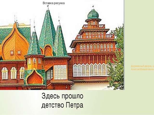 Деревянный дворец царя Алексея Михайловича Здесь прошло детство Петра