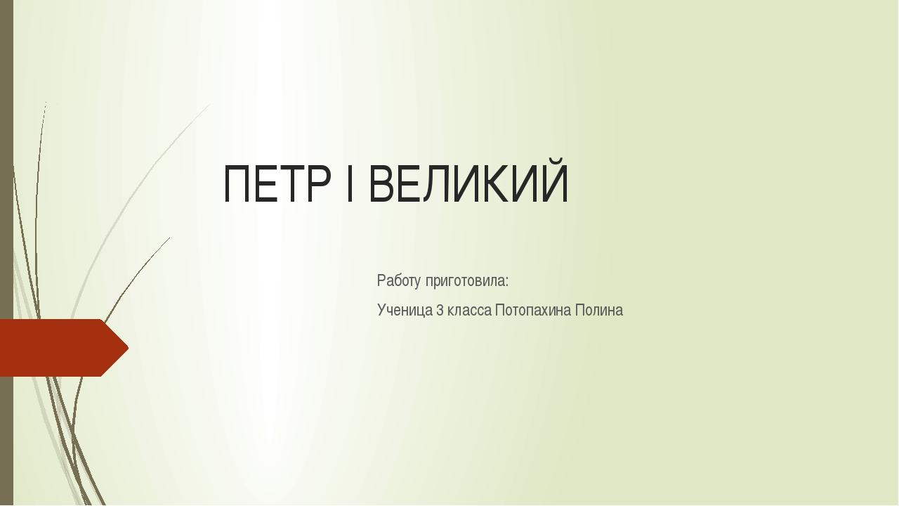 ПЕТР I ВЕЛИКИЙ Работу приготовила: Ученица 3 класса Потопахина Полина