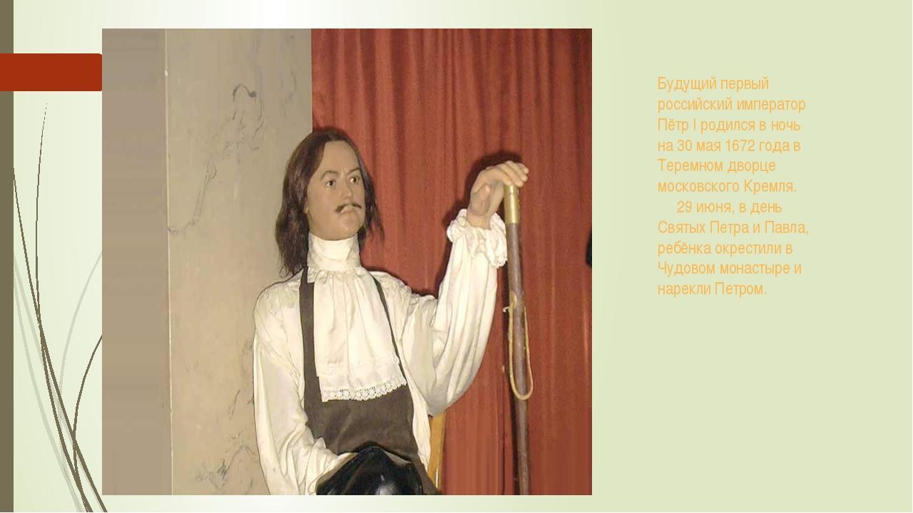 Будущий первый российский император Пётр I родился в ночь на 30 мая 1672 года...