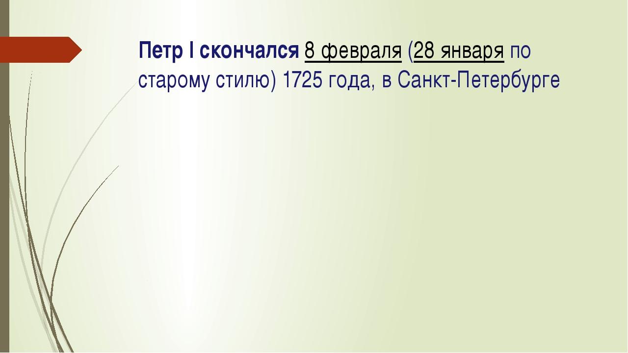 Петр I скончался8 февраля(28 январяпо старому стилю) 1725 года, в Санкт-Пе...