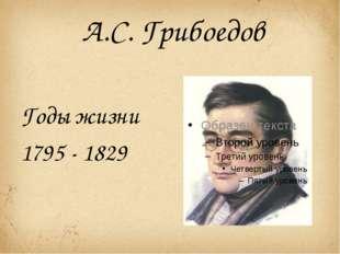 А.С. Грибоедов Годы жизни 1795 - 1829