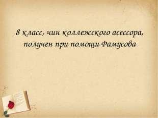 8 класс, чин коллежского асессора, получен при помощи Фамусова