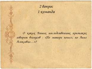 2 вопрос 1 команда О каких Ваших наследственных признаках говорит Фамусов : «
