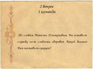 2 вопрос 1 команда -По словам Натальи Дмитриевны, Вы оставили службу из-за сл