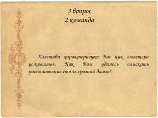 3 вопрос 2 команда - Хлестова характеризует Вас как «мастера услужить». Как В