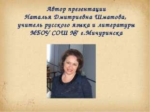 Автор презентации Наталья Дмитриевна Шматова, учитель русского языка и литера