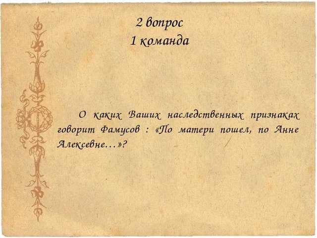 2 вопрос 1 команда О каких Ваших наследственных признаках говорит Фамусов : «...