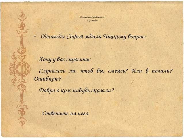 Вопросы секундантам: 1 команда Однажды Софья задала Чацкому вопрос: Хочу у ва...