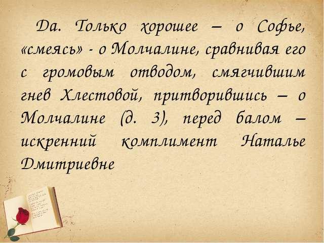 Да. Только хорошее – о Софье, «смеясь» - о Молчалине, сравнивая его с громовы...