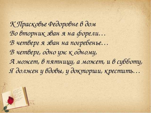 К Прасковье Федоровне в дом Во вторник зван я на форели… В четверг я зван на...