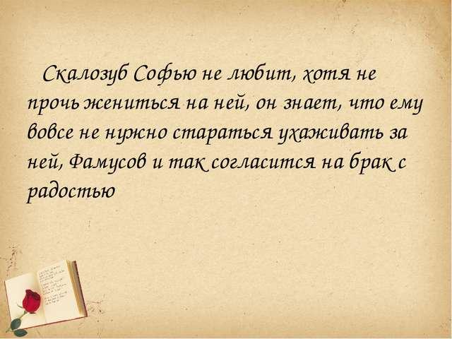 Скалозуб Софью не любит, хотя не прочь жениться на ней, он знает, что ему вов...